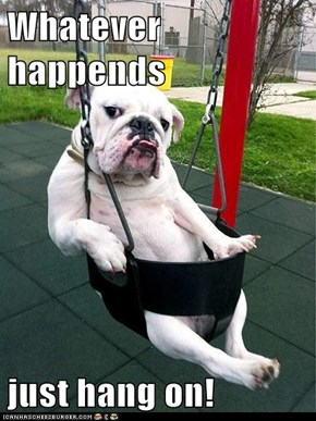 Whatever happends  just hang on!