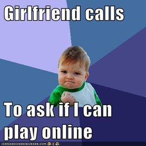 Girlfriend calls  To ask if I can play online