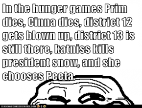 In the hunger games Prim dies, Cinna dies, district 12 gets blown up, district 13 is still there, katniss kills president snow, and she chooses Peeta