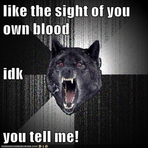 like the sight of you own blood idk you tell me!