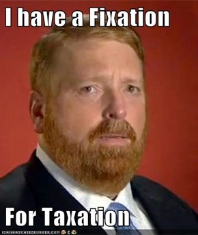 I have a Fixation  For Taxation