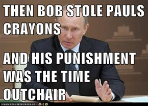 THEN BOB STOLE PAULS CRAYONS   AND HIS PUNISHMENT WAS THE TIME OUTCHAIR