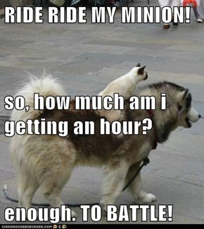 RIDE RIDE MY MINION! so, how much am i getting an hour? enough. TO BATTLE!