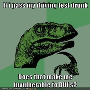 If i pass my driving test drunk  Does that make me invulnerable to DUI's?