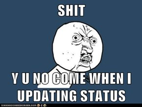 SHIT  Y U NO COME WHEN I UPDATING STATUS