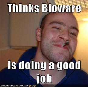 Thinks Bioware  is doing a good job