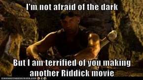 I'm not afraid of the dark  But I am terrified of you making another Riddick movie