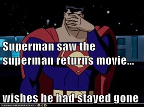 Superman saw the superman returns movie... wishes he had stayed gone