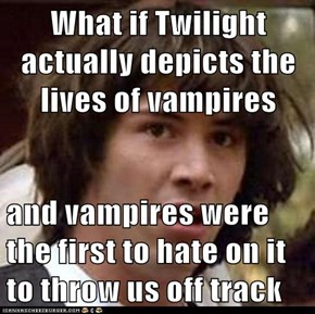 What if Twilight actually depicts the lives of vampires  and vampires were the first to hate on it to throw us off track