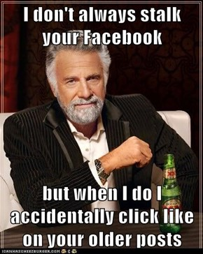 I don't always stalk your Facebook  but when I do I accidentally click like on your older posts
