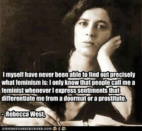 I myself have never been able to find out precisely what feminism is: I only know that people call me a feminist whenever I express sentiments that differentiate me from a doormat or a prostitute.  -  Rebecca West,