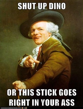 SHUT UP DINO  OR THIS STICK GOES RIGHT IN YOUR ASS