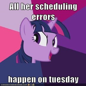 All her scheduling errors  happen on tuesday