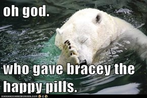 oh god.  who gave bracey the happy pills.
