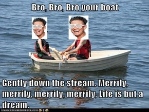 Bro, Bro, Bro your boat  Gently down the stream. Merrily, merrily, merrily, merrily, Life is but a dream.