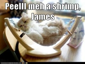 Peelll meh a shrimp, James