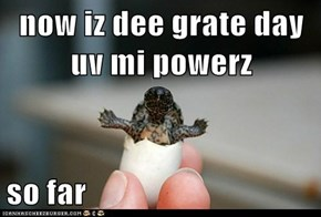 now iz dee grate day uv mi powerz  so far