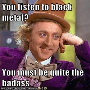 You listen to black metal?  You must be quite the badass