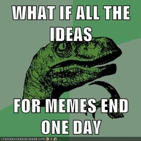 WHAT IF ALL THE IDEAS  FOR MEMES END ONE DAY