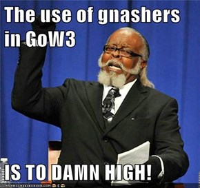 The use of gnashers in GoW3   IS TO DAMN HIGH!