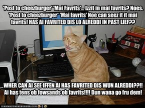 'Post to cheezburger' 'Mai Favrits'... Izzit in mai favrits? Noes. 'Post to cheezburger* 'Mai favrits' Noe can seez it it mai favrits! HAS AI FAVRITED DIS LO ALREDDI IN PAST LIEF?? WHER CAN AI SEE IFFEN AI HAS FAVRITED DIS WUN ALREDDI??!! Ai has