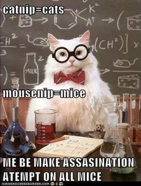 catnip=cats mousenip=mice ME BE MAKE ASSASINATION ATEMPT ON ALL MICE