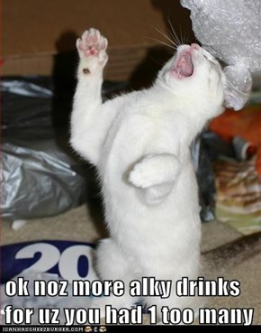 ok noz more alky drinks for uz you had 1 too many