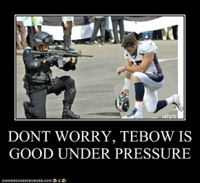 DONT WORRY, TEBOW IS GOOD UNDER PRESSURE