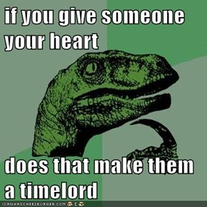 if you give someone your heart  does that make them a timelord