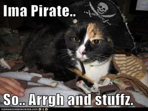Ima Pirate..  So.. Arrgh and stuffz.