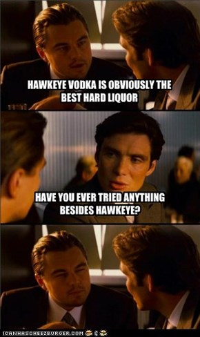HAWKEYE VODKA IS OBVIOUSLY THE BEST HARD LIQUOR