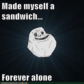 Made myself a sandwich...  Forever alone