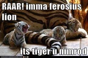 RAAR! imma ferosius lion  its tiger u nimrod