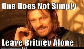 One Does Not Simply  Leave Britney Alone