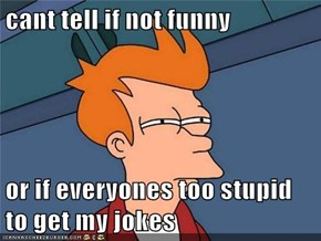cant tell if not funny  or if everyones too stupid to get my jokes