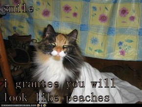 smile  i grantee you will look like peaches