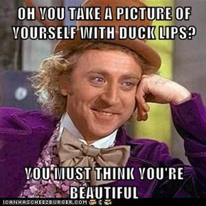 OH YOU TAKE A PICTURE OF YOURSELF WITH DUCK LIPS?  YOU MUST THINK YOU'RE BEAUTIFUL
