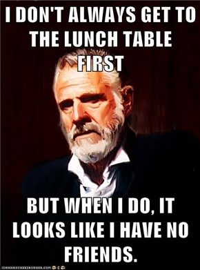 I DON'T ALWAYS GET TO THE LUNCH TABLE FIRST  BUT WHEN I DO, IT LOOKS LIKE I HAVE NO FRIENDS.