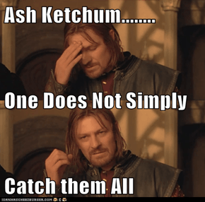 Ash Ketchum........ One Does Not Simply  Catch them All