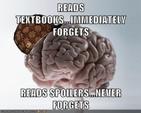 READS TEXTBOOKS...IMMEDIATELY FORGETS  READS SPOILERS...NEVER FORGETS