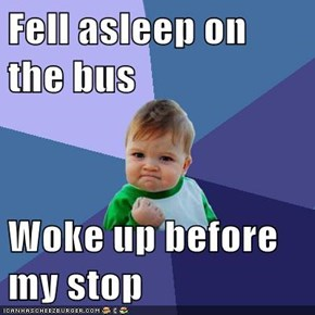 Fell asleep on the bus  Woke up before my stop