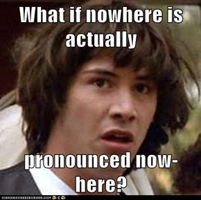 What if nowhere is actually  pronounced now-here?