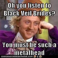 Oh you listen to Black Veil Brides?  You must be such a metalhead