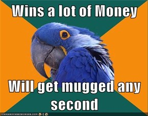 Wins a lot of Money  Will get mugged any second