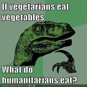 If vegetarians eat vegetables  What do humanitarians eat?