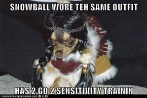 SNOWBALL WORE TEH SAME OUTFIT  HAS 2 GO 2 SENSITIVITY TRAININ
