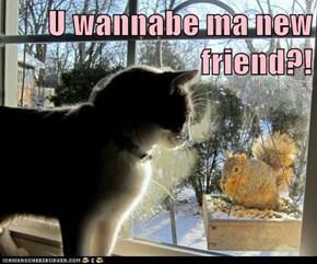 U wannabe ma new friend?!