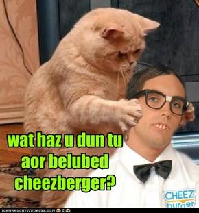 wat haz u dun tu aor belubed cheezberger?