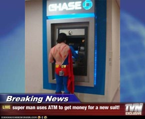 Breaking News - super man uses ATM to get money for a new suit!