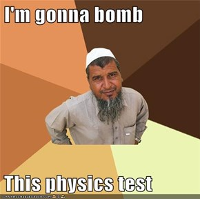 I'm gonna bomb  This physics test
